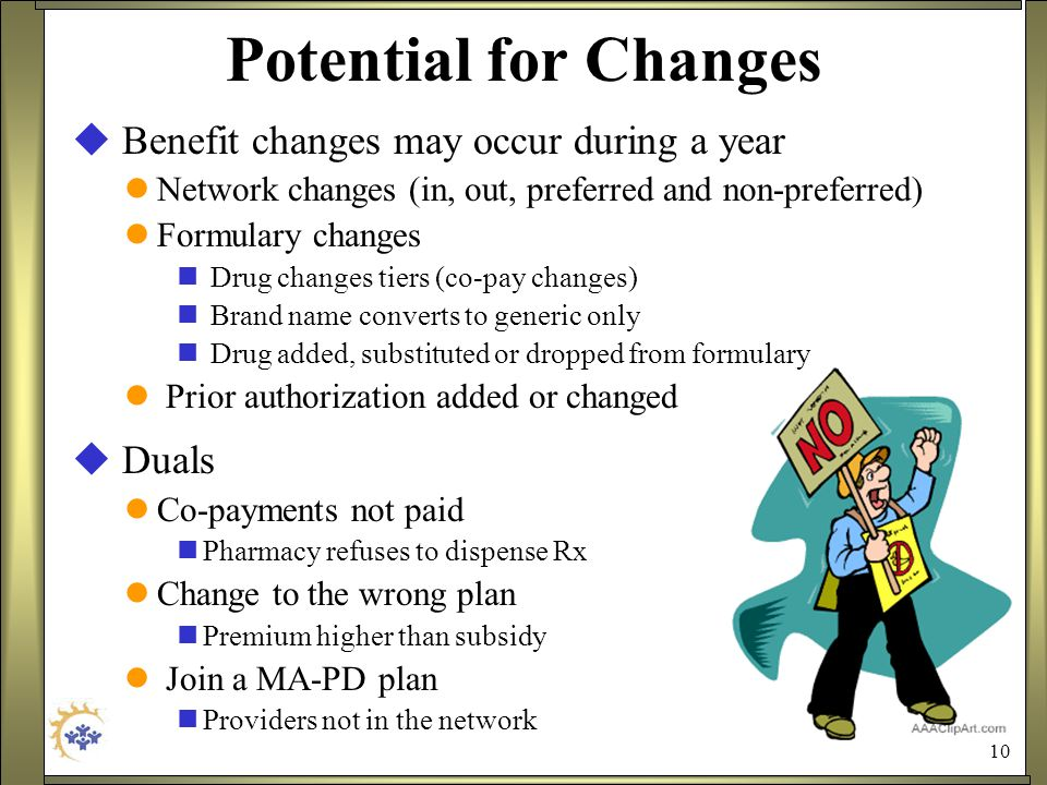 10 Potential for Changes  Benefit changes may occur during a year Network changes (in, out, preferred and non-preferred) Formulary changes Drug changes tiers (co-pay changes) Brand name converts to generic only Drug added, substituted or dropped from formulary Prior authorization added or changed  Duals Co-payments not paid Pharmacy refuses to dispense Rx Change to the wrong plan Premium higher than subsidy Join a MA-PD plan Providers not in the network