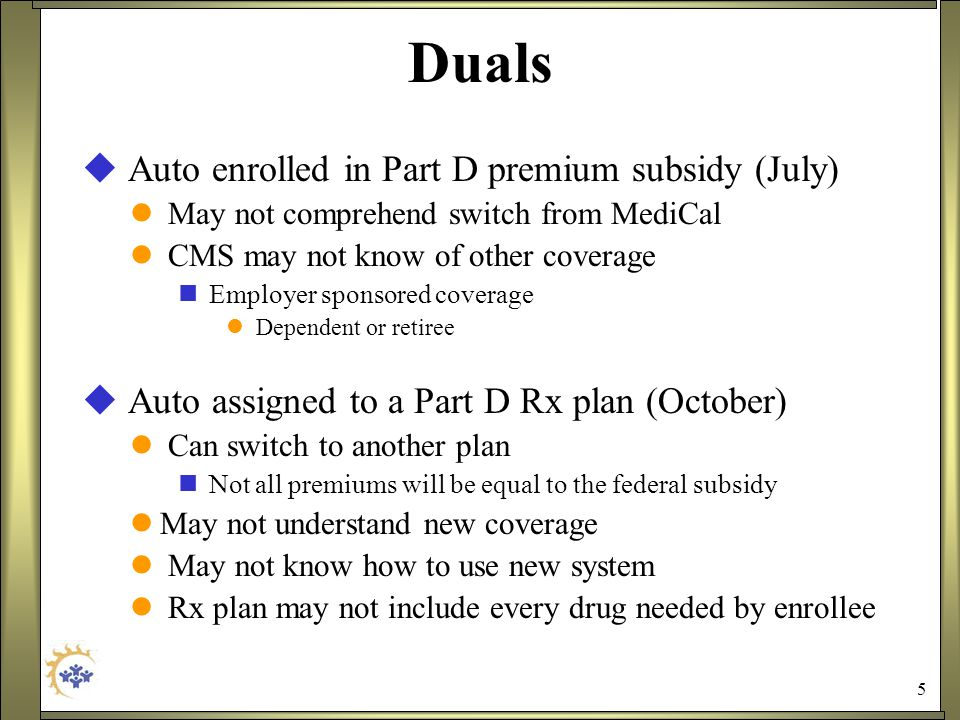 5 Duals  Auto enrolled in Part D premium subsidy (July) May not comprehend switch from MediCal CMS may not know of other coverage Employer sponsored coverage Dependent or retiree  Auto assigned to a Part D Rx plan (October) Can switch to another plan Not all premiums will be equal to the federal subsidy May not understand new coverage May not know how to use new system Rx plan may not include every drug needed by enrollee