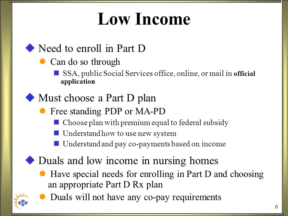 6 Low Income  Need to enroll in Part D Can do so through SSA, public Social Services office, online, or mail in official application  Must choose a Part D plan Free standing PDP or MA-PD Choose plan with premium equal to federal subsidy Understand how to use new system Understand and pay co-payments based on income  Duals and low income in nursing homes Have special needs for enrolling in Part D and choosing an appropriate Part D Rx plan Duals will not have any co-pay requirements