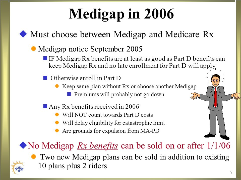 7 Medigap in 2006  Must choose between Medigap and Medicare Rx Medigap notice September 2005 IF Medigap Rx benefits are at least as good as Part D benefits can keep Medigap Rx and no late enrollment for Part D will apply Otherwise enroll in Part D Keep same plan without Rx or choose another Medigap Premiums will probably not go down Any Rx benefits received in 2006 Will NOT count towards Part D costs Will delay eligibility for catastrophic limit Are grounds for expulsion from MA-PD  No Medigap Rx benefits can be sold on or after 1/1/06 Two new Medigap plans can be sold in addition to existing 10 plans plus 2 riders