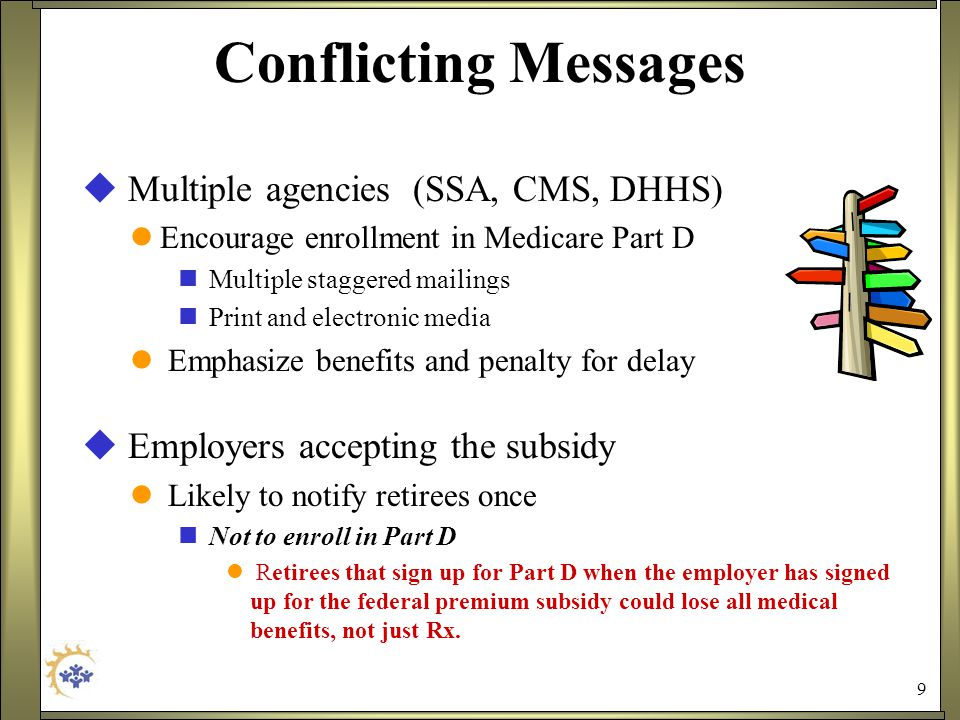 9 Conflicting Messages  Multiple agencies (SSA, CMS, DHHS) Encourage enrollment in Medicare Part D Multiple staggered mailings Print and electronic media Emphasize benefits and penalty for delay  Employers accepting the subsidy Likely to notify retirees once Not to enroll in Part D Retirees that sign up for Part D when the employer has signed up for the federal premium subsidy could lose all medical benefits, not just Rx.