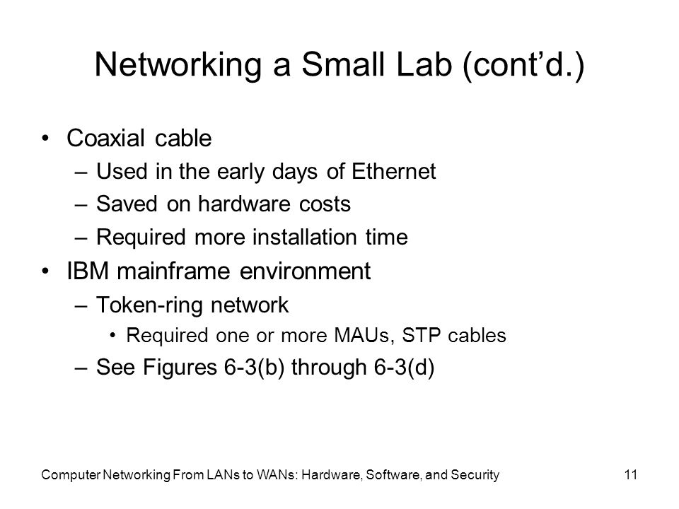 Computer Networking From LANs to WANs: Hardware, Software, and Security11 Networking a Small Lab (cont'd.) Coaxial cable –Used in the early days of Ethernet –Saved on hardware costs –Required more installation time IBM mainframe environment –Token-ring network Required one or more MAUs, STP cables –See Figures 6-3(b) through 6-3(d)