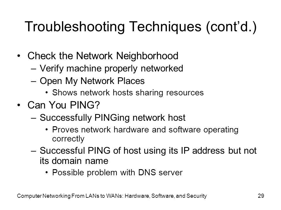 Computer Networking From LANs to WANs: Hardware, Software, and Security29 Troubleshooting Techniques (cont'd.) Check the Network Neighborhood –Verify machine properly networked –Open My Network Places Shows network hosts sharing resources Can You PING.