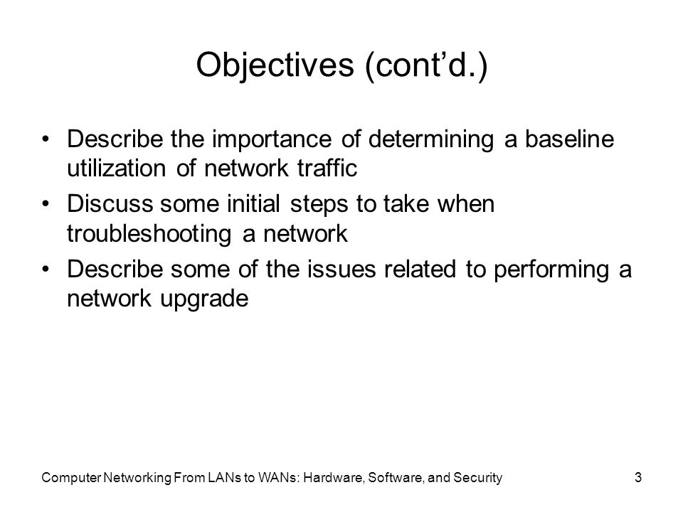 Computer Networking From LANs to WANs: Hardware, Software, and Security3 Objectives (cont'd.) Describe the importance of determining a baseline utilization of network traffic Discuss some initial steps to take when troubleshooting a network Describe some of the issues related to performing a network upgrade