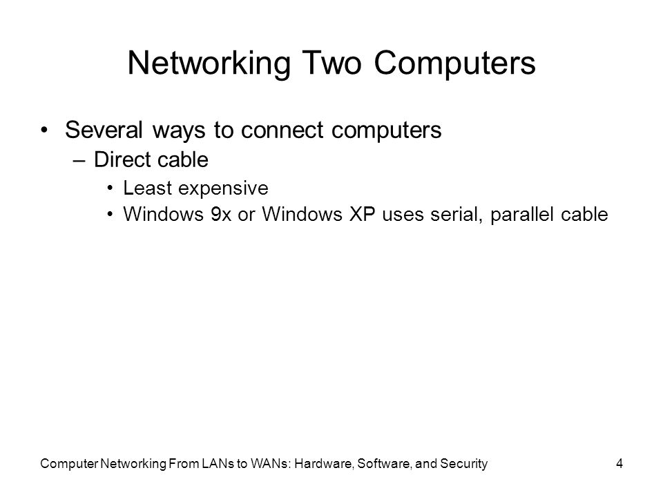 Computer Networking From LANs to WANs: Hardware, Software, and Security4 Networking Two Computers Several ways to connect computers –Direct cable Least expensive Windows 9x or Windows XP uses serial, parallel cable