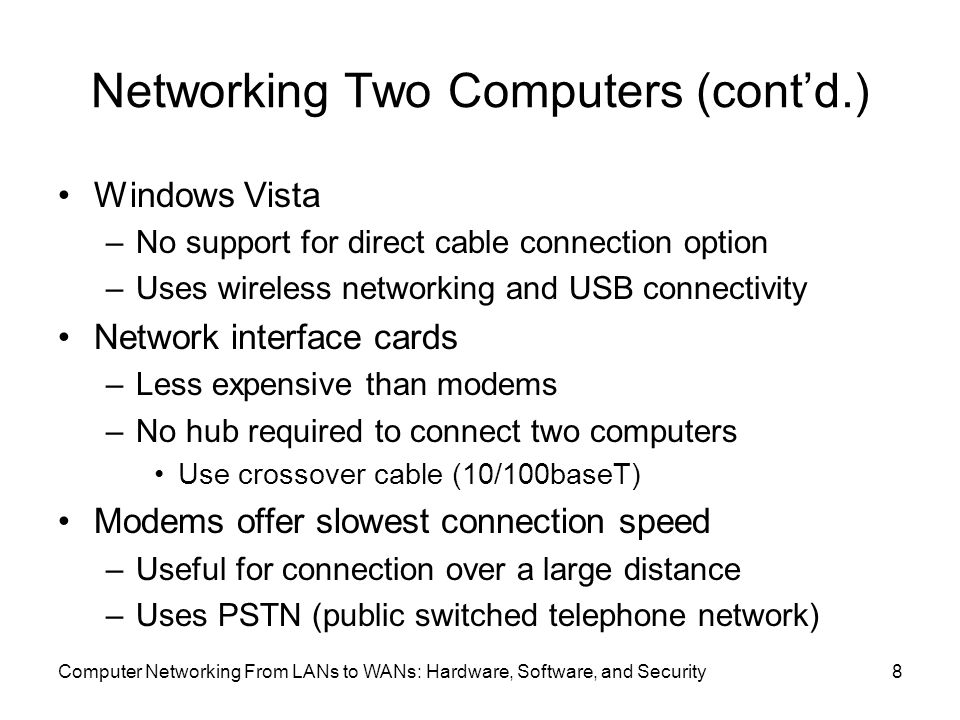 Computer Networking From LANs to WANs: Hardware, Software, and Security8 Networking Two Computers (cont'd.) Windows Vista –No support for direct cable connection option –Uses wireless networking and USB connectivity Network interface cards –Less expensive than modems –No hub required to connect two computers Use crossover cable (10/100baseT) Modems offer slowest connection speed –Useful for connection over a large distance –Uses PSTN (public switched telephone network)