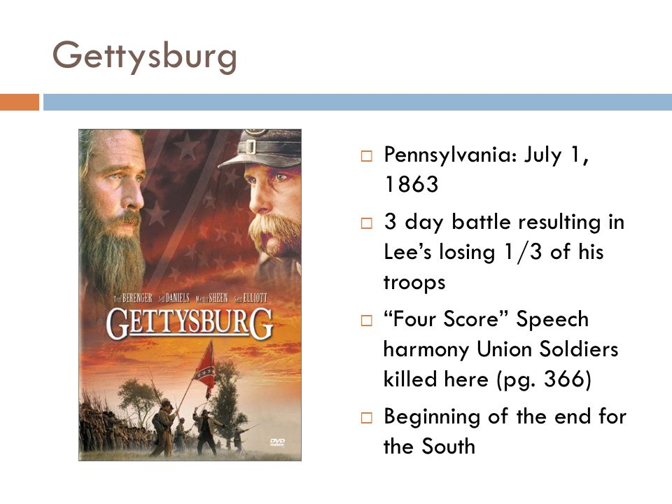 Gettysburg  Pennsylvania: July 1, 1863  3 day battle resulting in Lee's losing 1/3 of his troops  Four Score Speech harmony Union Soldiers killed here (pg.