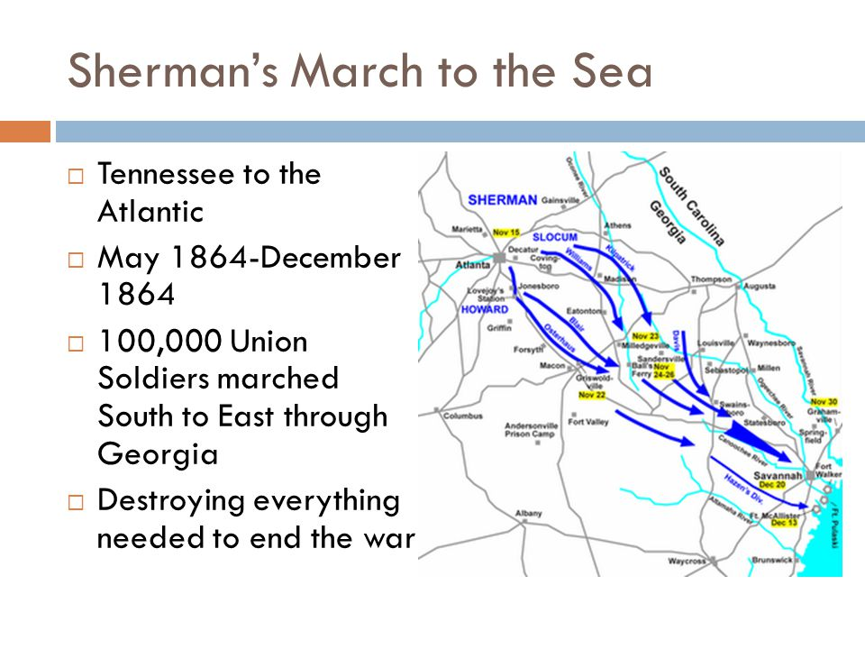 Sherman's March to the Sea  Tennessee to the Atlantic  May 1864-December 1864  100,000 Union Soldiers marched South to East through Georgia  Destroying everything needed to end the war