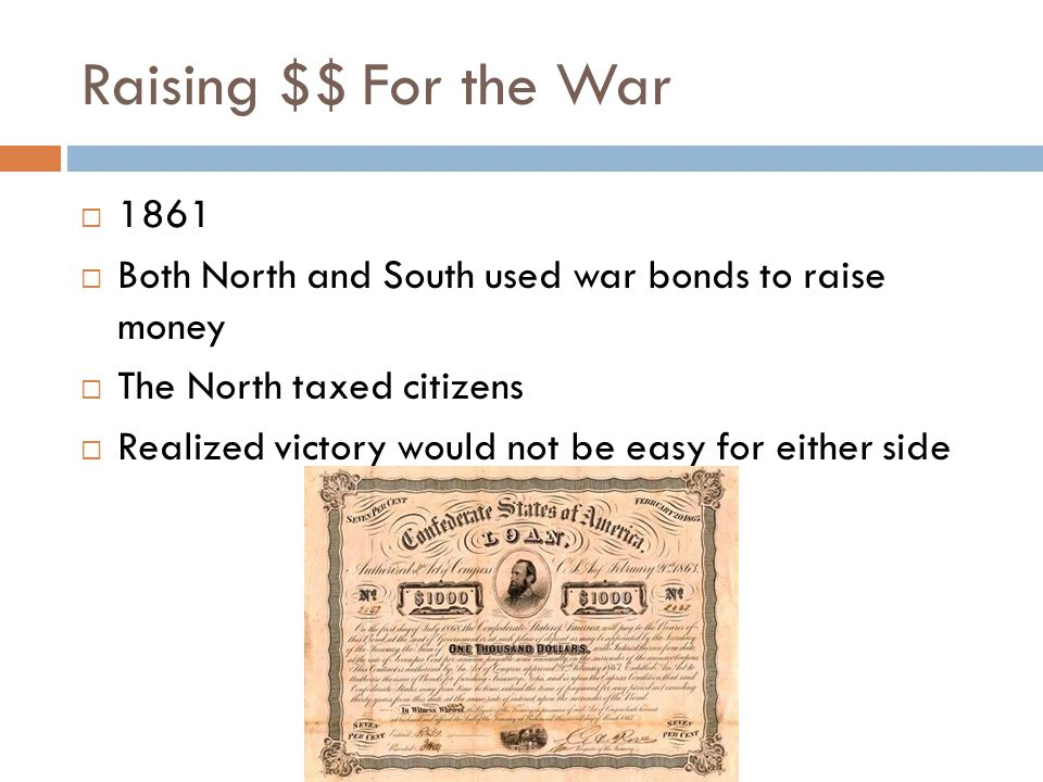 Raising $$ For the War  1861  Both North and South used war bonds to raise money  The North taxed citizens  Realized victory would not be easy for either side