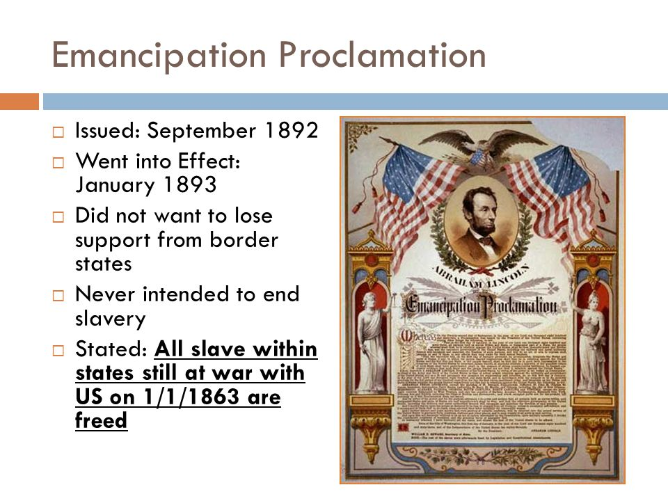 Emancipation Proclamation  Issued: September 1892  Went into Effect: January 1893  Did not want to lose support from border states  Never intended to end slavery  Stated: All slave within states still at war with US on 1/1/1863 are freed