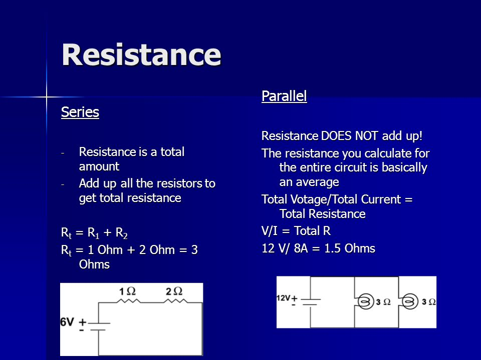 Resistance Series - Resistance is a total amount - Add up all the resistors to get total resistance R t = R 1 + R 2 R t = 1 Ohm + 2 Ohm = 3 Ohms Parallel Resistance DOES NOT add up.