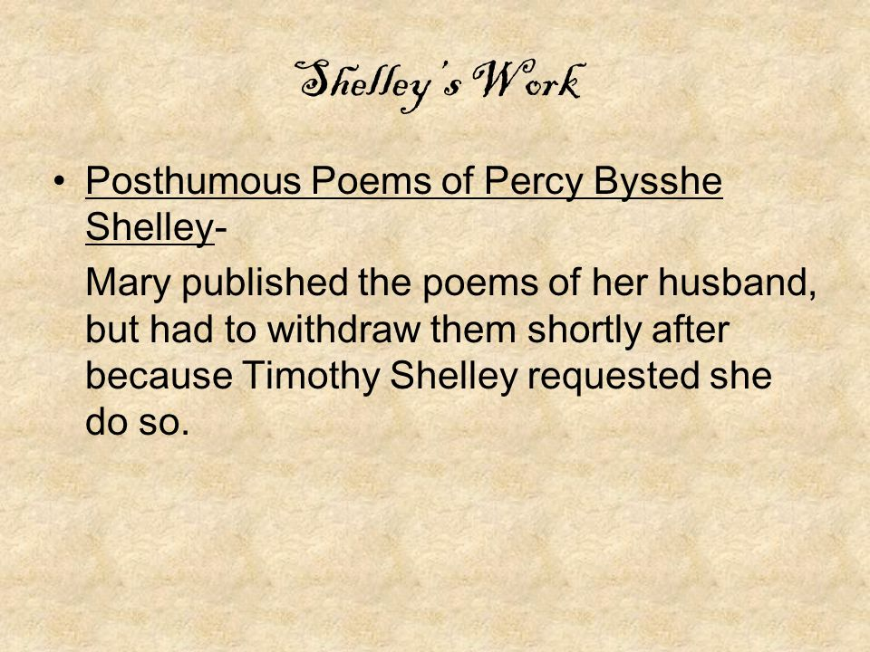 Shelley's Work Posthumous Poems of Percy Bysshe Shelley- Mary published the poems of her husband, but had to withdraw them shortly after because Timothy Shelley requested she do so.