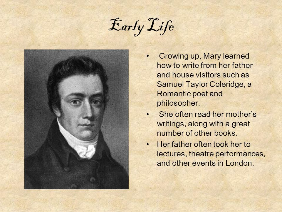 Early Life Growing up, Mary learned how to write from her father and house visitors such as Samuel Taylor Coleridge, a Romantic poet and philosopher.