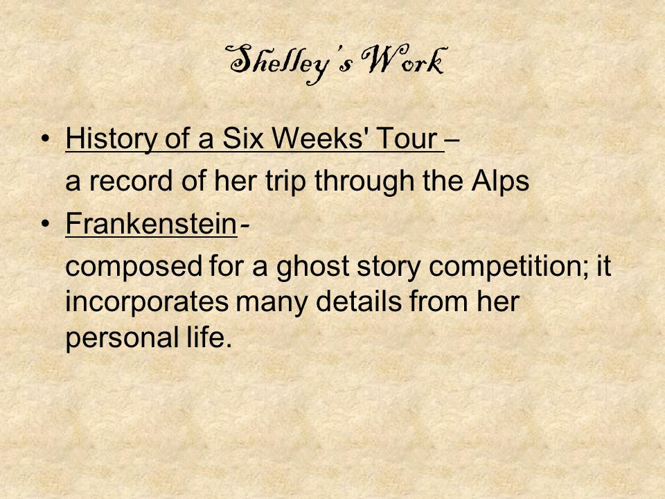 Shelley's Work History of a Six Weeks Tour – a record of her trip through the Alps Frankenstein- composed for a ghost story competition; it incorporates many details from her personal life.