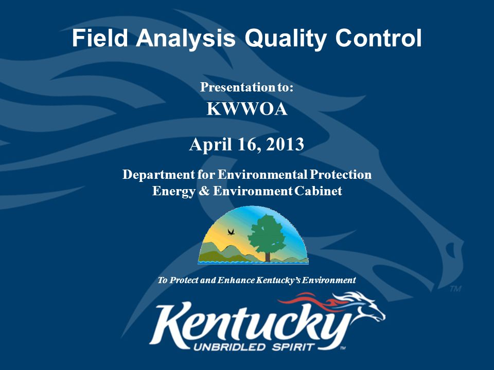 Field Analysis Quality Control Presentation to: KWWOA April 16, 2013 Department for Environmental Protection Energy & Environment Cabinet To Protect and Enhance Kentucky's Environment