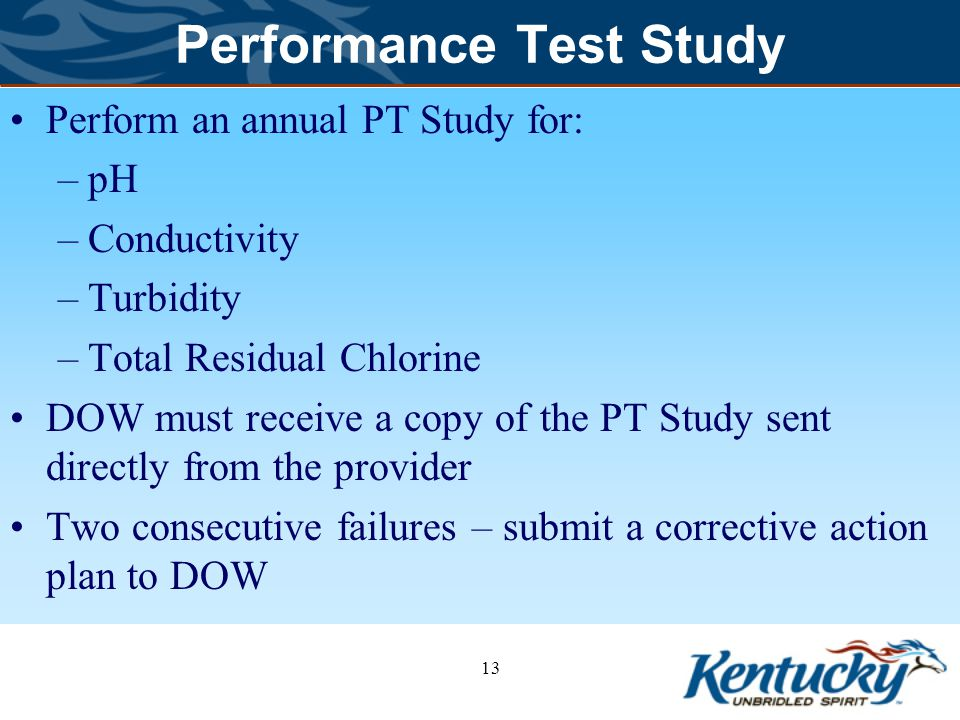 Performance Test Study Perform an annual PT Study for: –pH –Conductivity –Turbidity –Total Residual Chlorine DOW must receive a copy of the PT Study sent directly from the provider Two consecutive failures – submit a corrective action plan to DOW 13