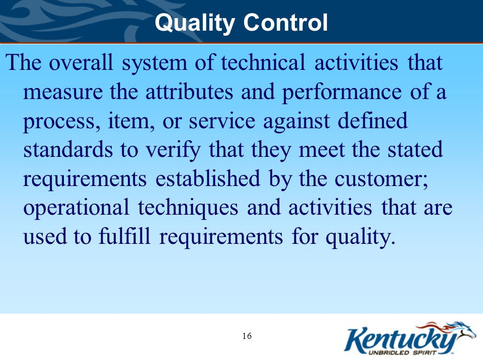 Quality Control The overall system of technical activities that measure the attributes and performance of a process, item, or service against defined standards to verify that they meet the stated requirements established by the customer; operational techniques and activities that are used to fulfill requirements for quality.