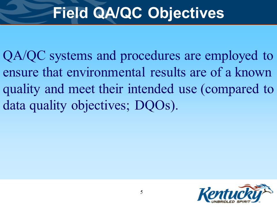 Field QA/QC Objectives QA/QC systems and procedures are employed to ensure that environmental results are of a known quality and meet their intended use (compared to data quality objectives; DQOs).