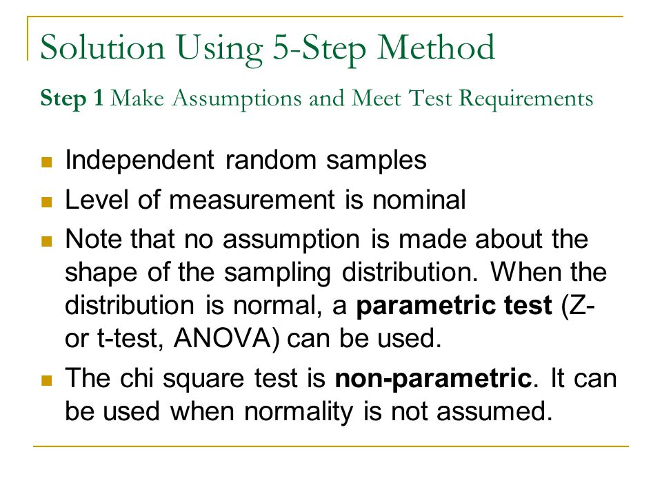 Solution Using 5-Step Method Step 1 Make Assumptions and Meet Test Requirements Independent random samples Level of measurement is nominal Note that no assumption is made about the shape of the sampling distribution.