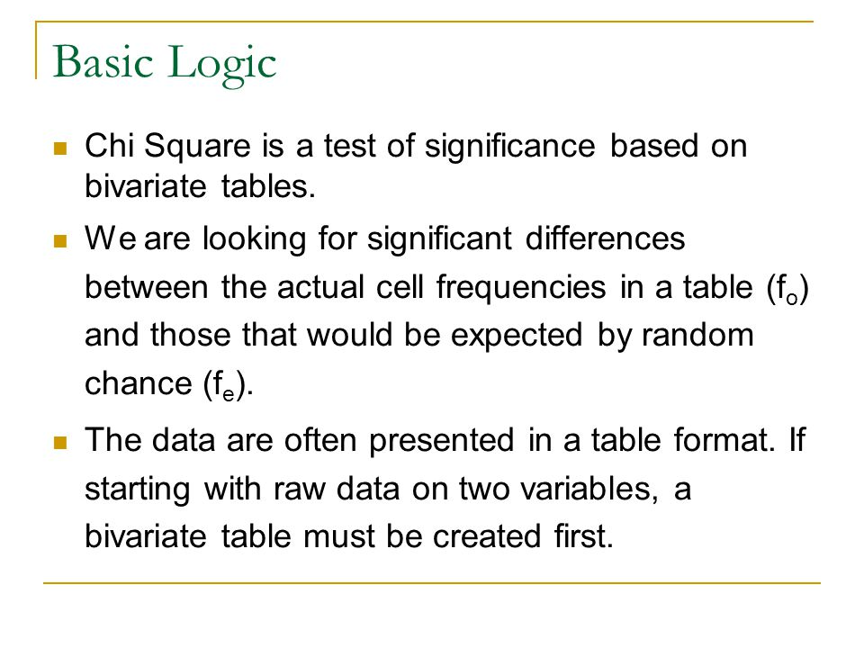Basic Logic Chi Square is a test of significance based on bivariate tables.