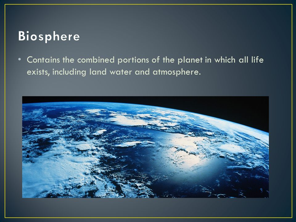 Contains the combined portions of the planet in which all life exists, including land water and atmosphere.