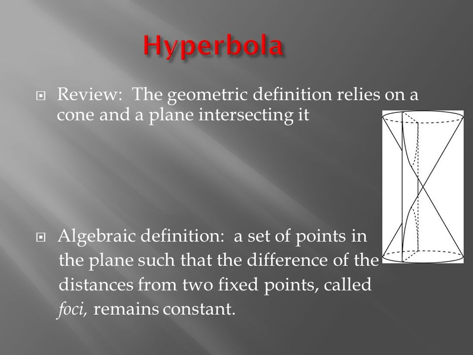  Review: The geometric definition relies on a cone and a plane intersecting it  Algebraic definition: a set of points in the plane such that the difference of the distances from two fixed points, called foci, remains constant.