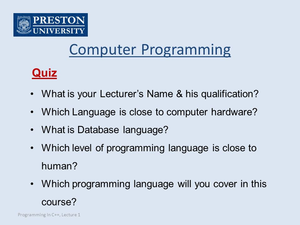 Programming In C++, Lecture 1 Computer Programming Quiz What is your Lecturer's Name & his qualification.