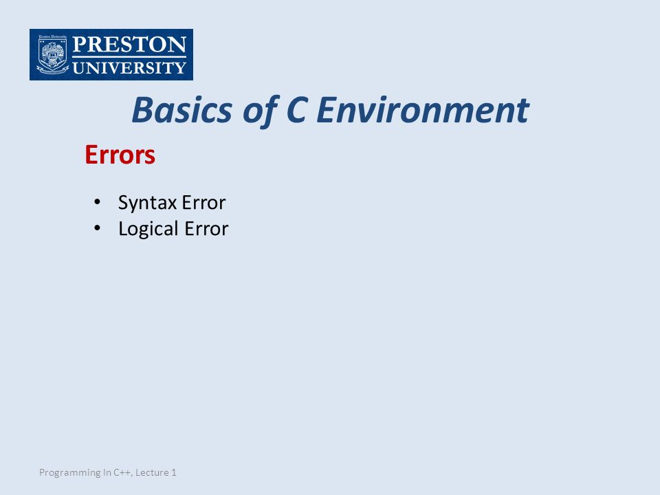 Programming In C++, Lecture 1 Basics of C Environment Errors Syntax Error Logical Error