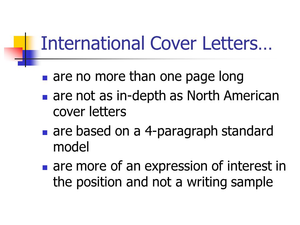 International Cover Letters… are no more than one page long are not as in-depth as North American cover letters are based on a 4-paragraph standard model are more of an expression of interest in the position and not a writing sample