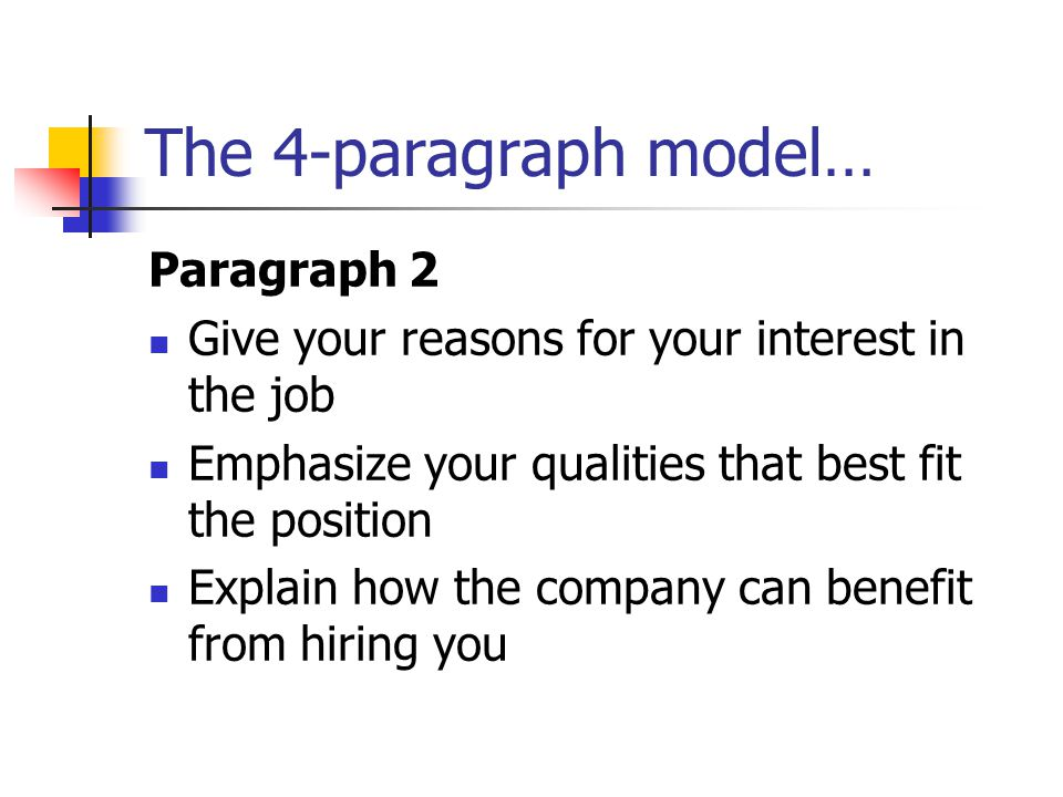 The 4-paragraph model… Paragraph 2 Give your reasons for your interest in the job Emphasize your qualities that best fit the position Explain how the company can benefit from hiring you