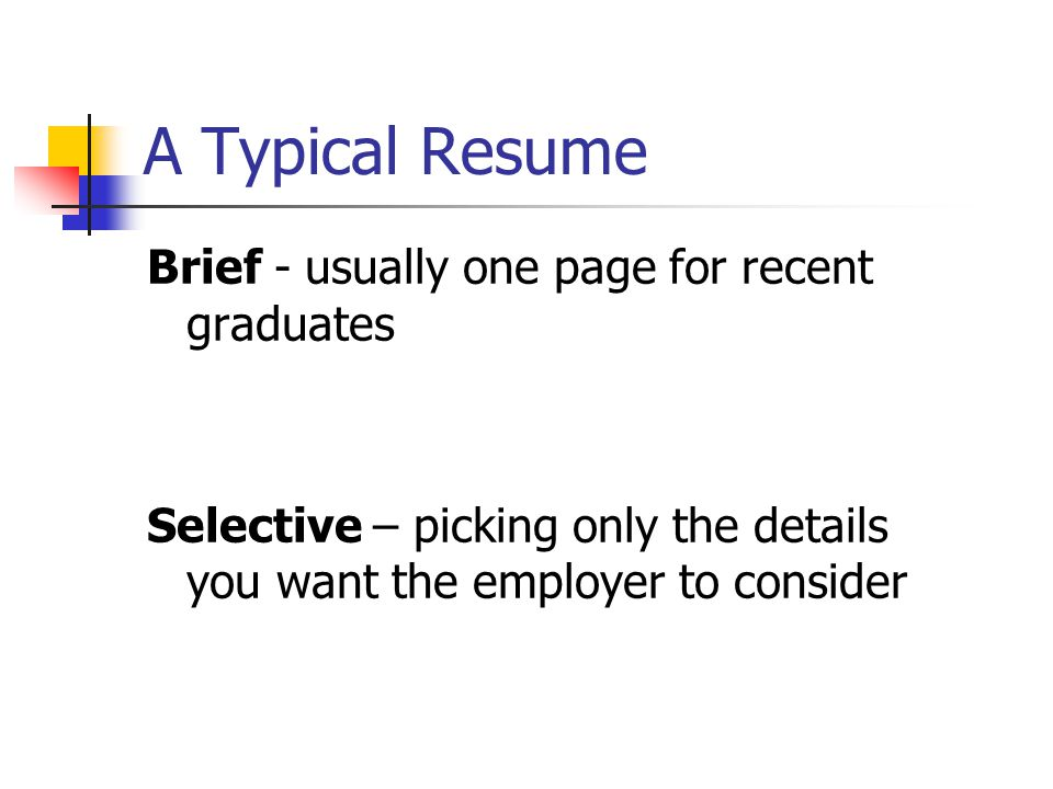 A Typical Resume Brief - usually one page for recent graduates Selective – picking only the details you want the employer to consider