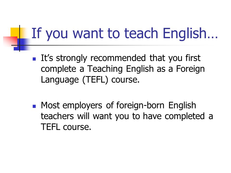 If you want to teach English… It's strongly recommended that you first complete a Teaching English as a Foreign Language (TEFL) course.