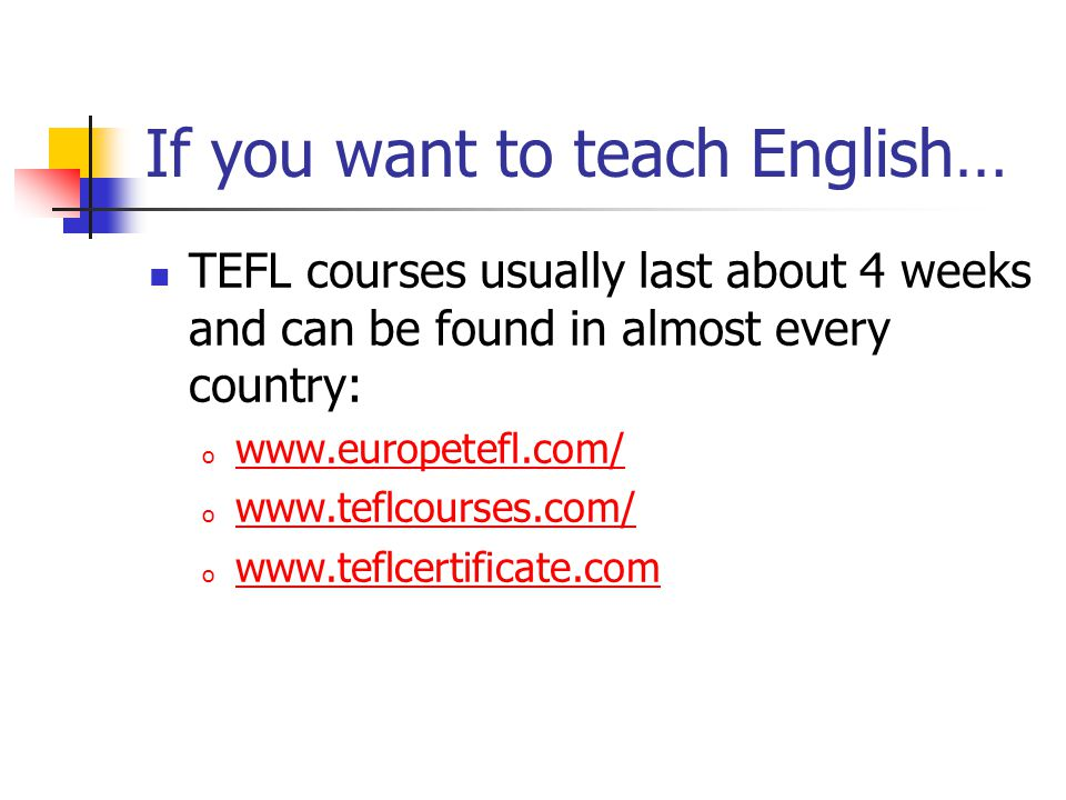 If you want to teach English… TEFL courses usually last about 4 weeks and can be found in almost every country: o     o     o