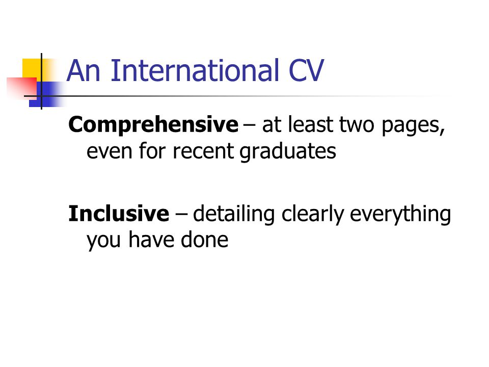 An International CV Comprehensive – at least two pages, even for recent graduates Inclusive – detailing clearly everything you have done