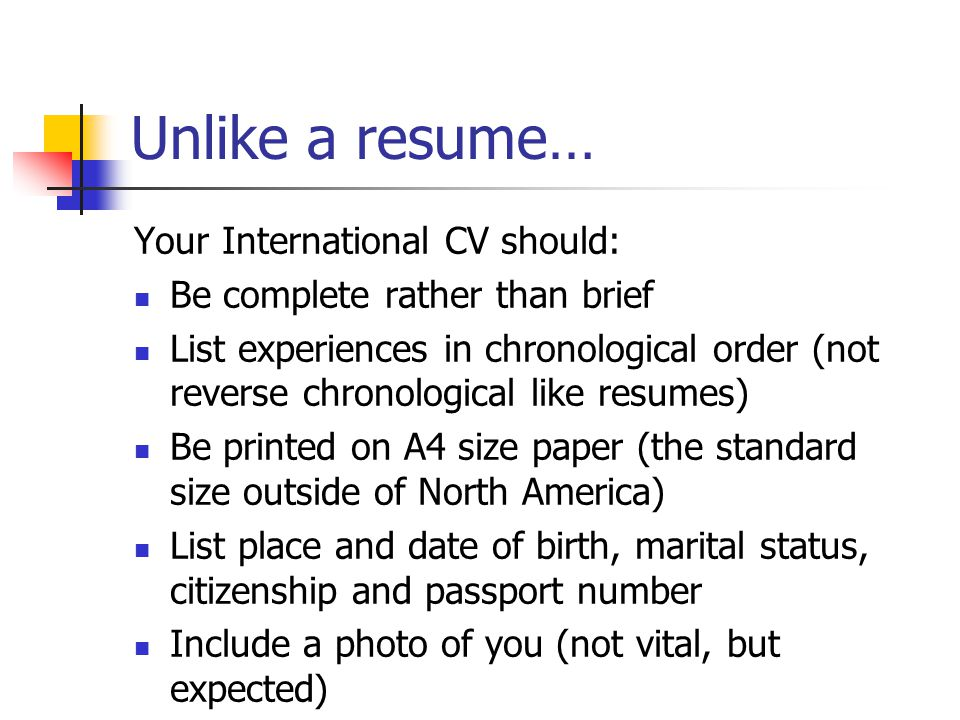 Unlike a resume… Your International CV should: Be complete rather than brief List experiences in chronological order (not reverse chronological like resumes) Be printed on A4 size paper (the standard size outside of North America) List place and date of birth, marital status, citizenship and passport number Include a photo of you (not vital, but expected)