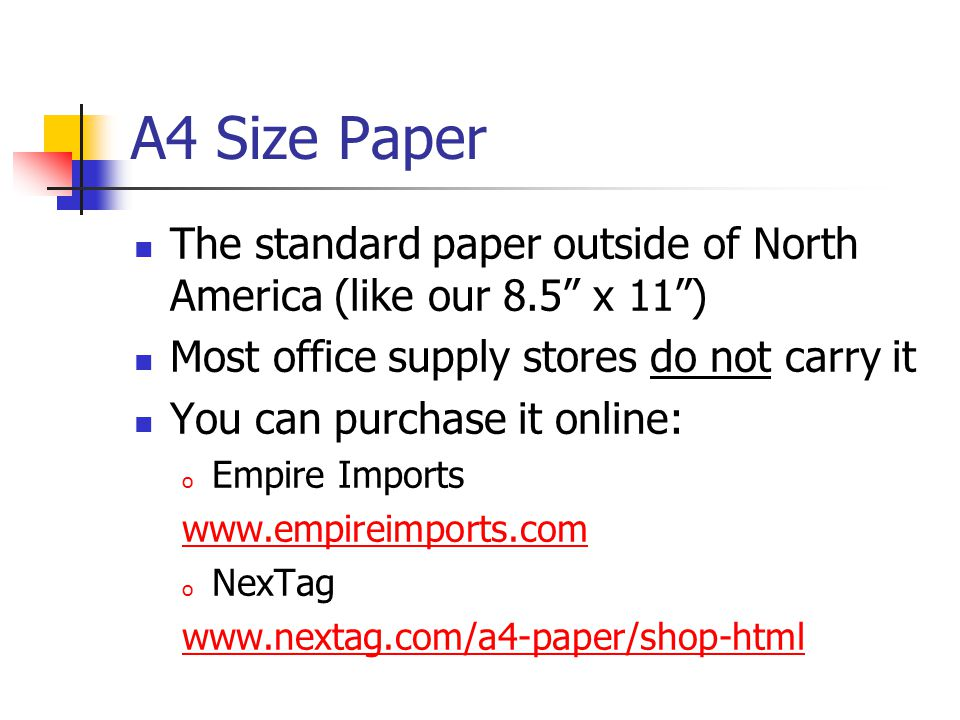 A4 Size Paper The standard paper outside of North America (like our 8.5 x 11 ) Most office supply stores do not carry it You can purchase it online: o Empire Imports   o NexTag
