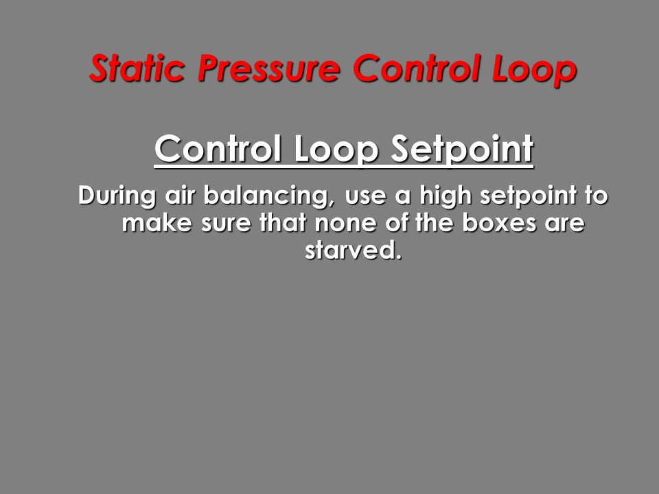 Static Pressure Control Loop Control Loop Setpoint During air balancing, use a high setpoint to make sure that none of the boxes are starved.