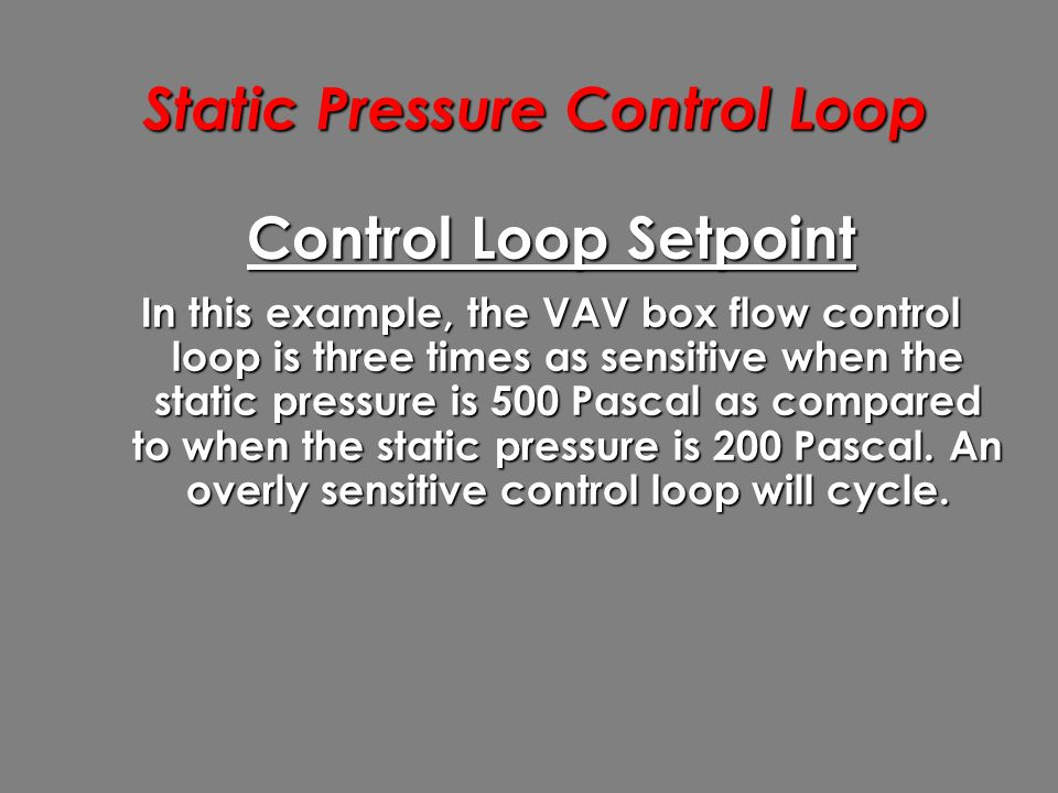 Static Pressure Control Loop Control Loop Setpoint In this example, the VAV box flow control loop is three times as sensitive when the static pressure is 500 Pascal as compared to when the static pressure is 200 Pascal.