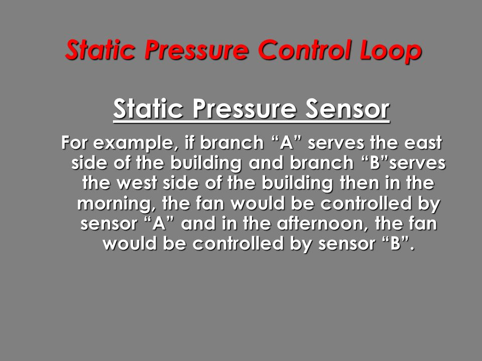 Static Pressure Control Loop Static Pressure Sensor For example, if branch A serves the east side of the building and branch B serves the west side of the building then in the morning, the fan would be controlled by sensor A and in the afternoon, the fan would be controlled by sensor B .