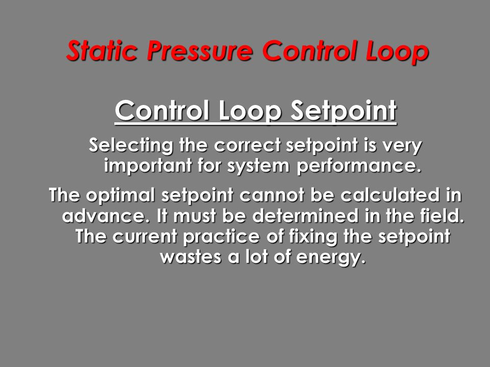 Static Pressure Control Loop Control Loop Setpoint Selecting the correct setpoint is very important for system performance.
