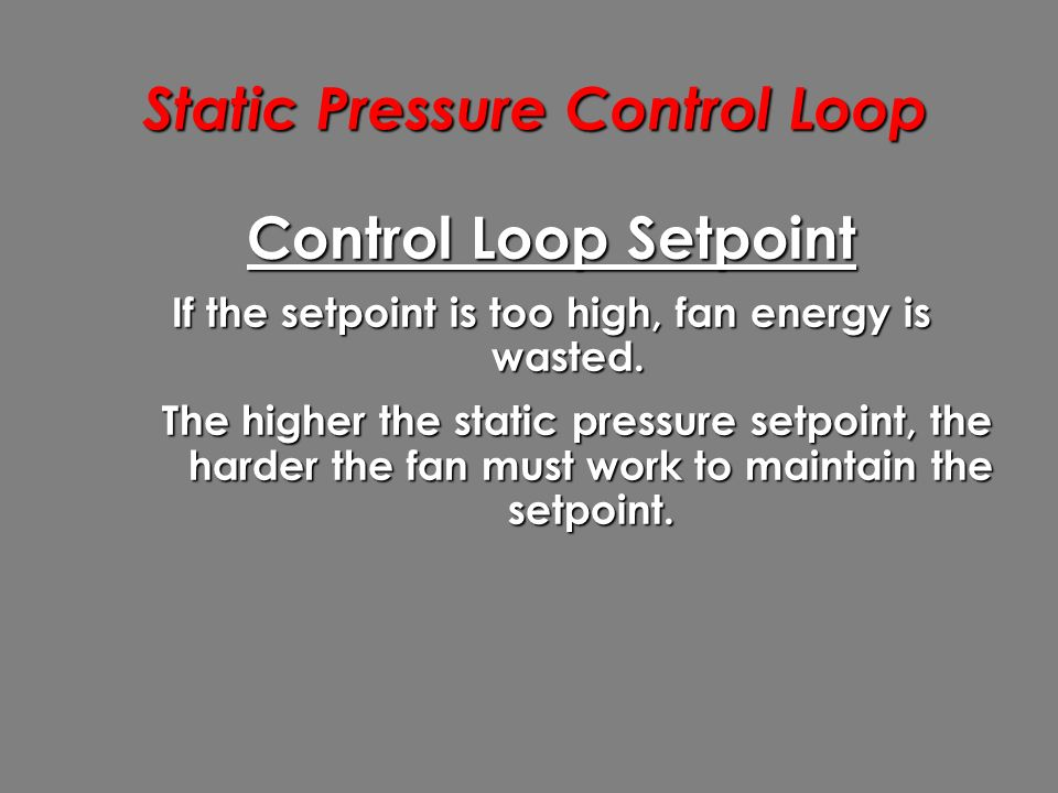 Static Pressure Control Loop Control Loop Setpoint If the setpoint is too high, fan energy is wasted.