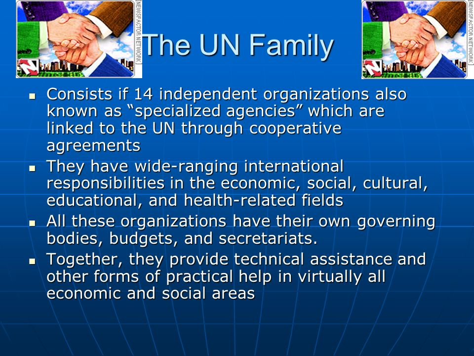 The UN Family Consists if 14 independent organizations also known as specialized agencies which are linked to the UN through cooperative agreements Consists if 14 independent organizations also known as specialized agencies which are linked to the UN through cooperative agreements They have wide-ranging international responsibilities in the economic, social, cultural, educational, and health-related fields They have wide-ranging international responsibilities in the economic, social, cultural, educational, and health-related fields All these organizations have their own governing bodies, budgets, and secretariats.
