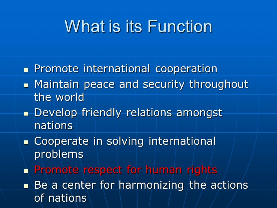 What is its Function Promote international cooperation Promote international cooperation Maintain peace and security throughout the world Maintain peace and security throughout the world Develop friendly relations amongst nations Develop friendly relations amongst nations Cooperate in solving international problems Cooperate in solving international problems Promote respect for human rights Promote respect for human rights Be a center for harmonizing the actions of nations Be a center for harmonizing the actions of nations