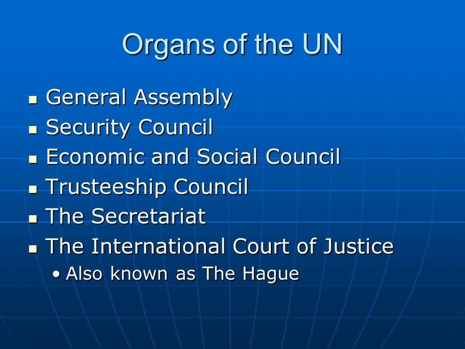 Organs of the UN General Assembly General Assembly Security Council Security Council Economic and Social Council Economic and Social Council Trusteeship Council Trusteeship Council The Secretariat The Secretariat The International Court of Justice The International Court of Justice Also known as The HagueAlso known as The Hague