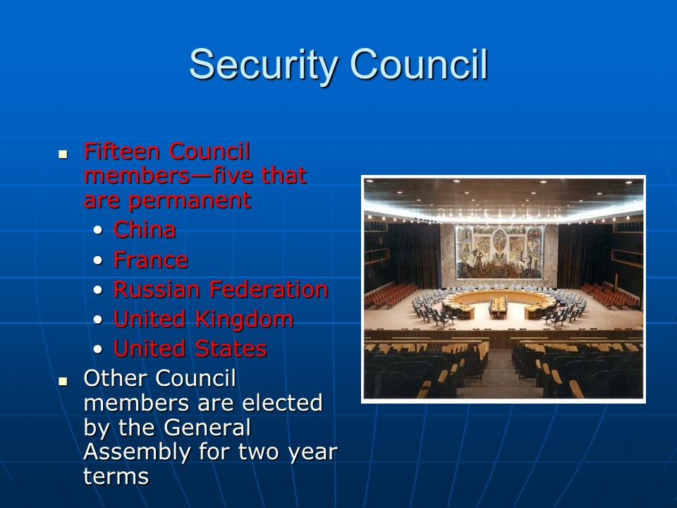 Security Council Fifteen Council members—five that are permanent Fifteen Council members—five that are permanent ChinaChina FranceFrance Russian FederationRussian Federation United KingdomUnited Kingdom United StatesUnited States Other Council members are elected by the General Assembly for two year terms Other Council members are elected by the General Assembly for two year terms