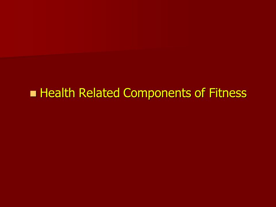 Health Related Components of Fitness Health Related Components of Fitness