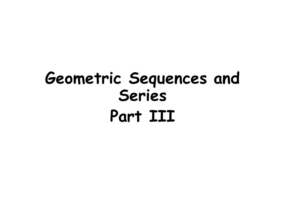 Geometric Sequences and Series Part III Geometric Sequences and – Geometric Sequence Example