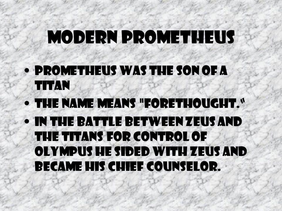 Modern Prometheus Prometheus was the son of a Titan the name means forethought. In the battle between Zeus and the Titans for control of Olympus he sided with Zeus and became his chief counselor.