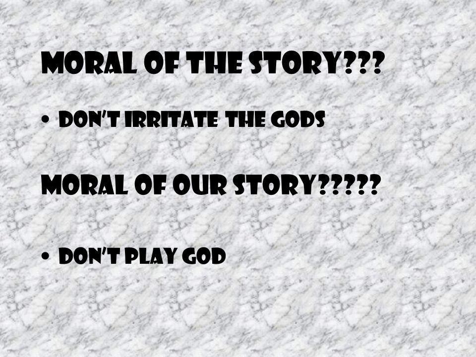 Moral of the Story Don't irritate the gods Moral of our story Don't play God