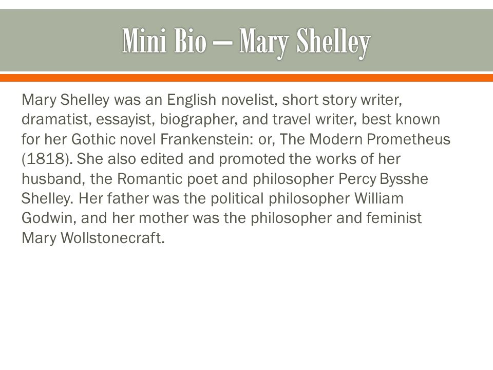 Mary Shelley was an English novelist, short story writer, dramatist, essayist, biographer, and travel writer, best known for her Gothic novel Frankenstein: or, The Modern Prometheus (1818).